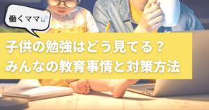 フルタイム共働き・子供の勉強はどう見てる?ワーママのリアルな教育事情と対策方法